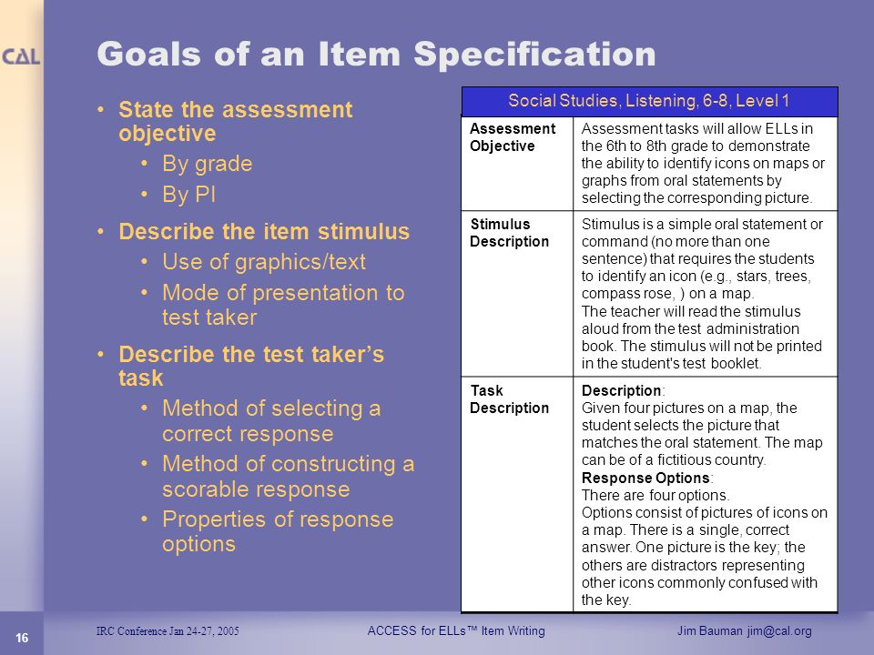 IRC Conference Jan 24-27, 2005 ACCESS for ELLs Item WritingJim Bauman jim@cal.org 16 Goals of an Item Specification State the assessment objective By