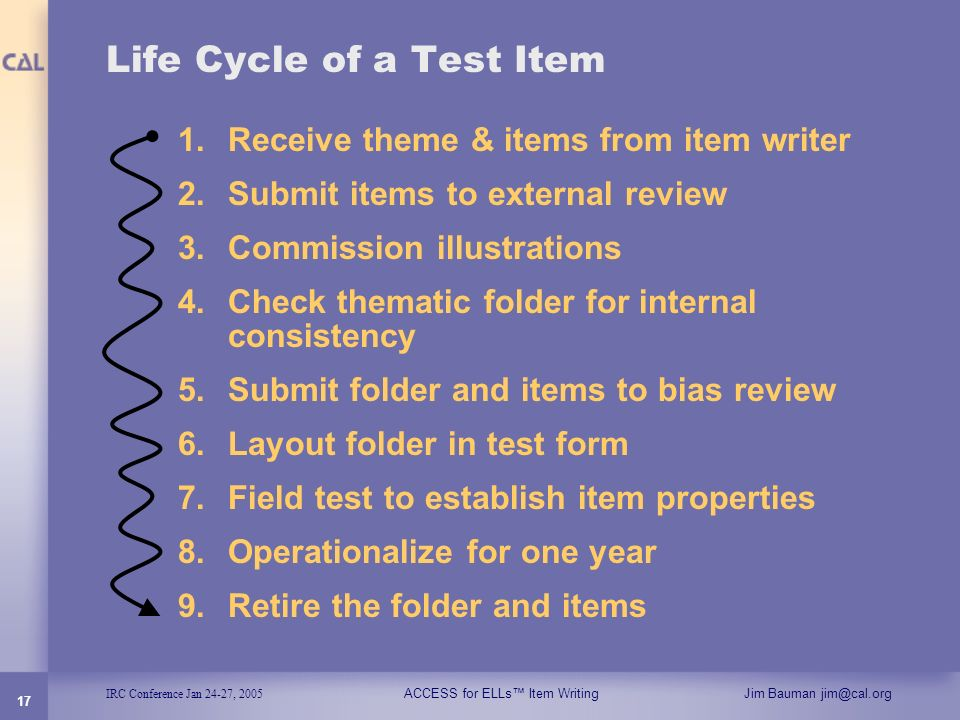 IRC Conference Jan 24-27, 2005 ACCESS for ELLs Item WritingJim Bauman jim@cal.org 17 Life Cycle of a Test Item 1.Receive theme & items from item write