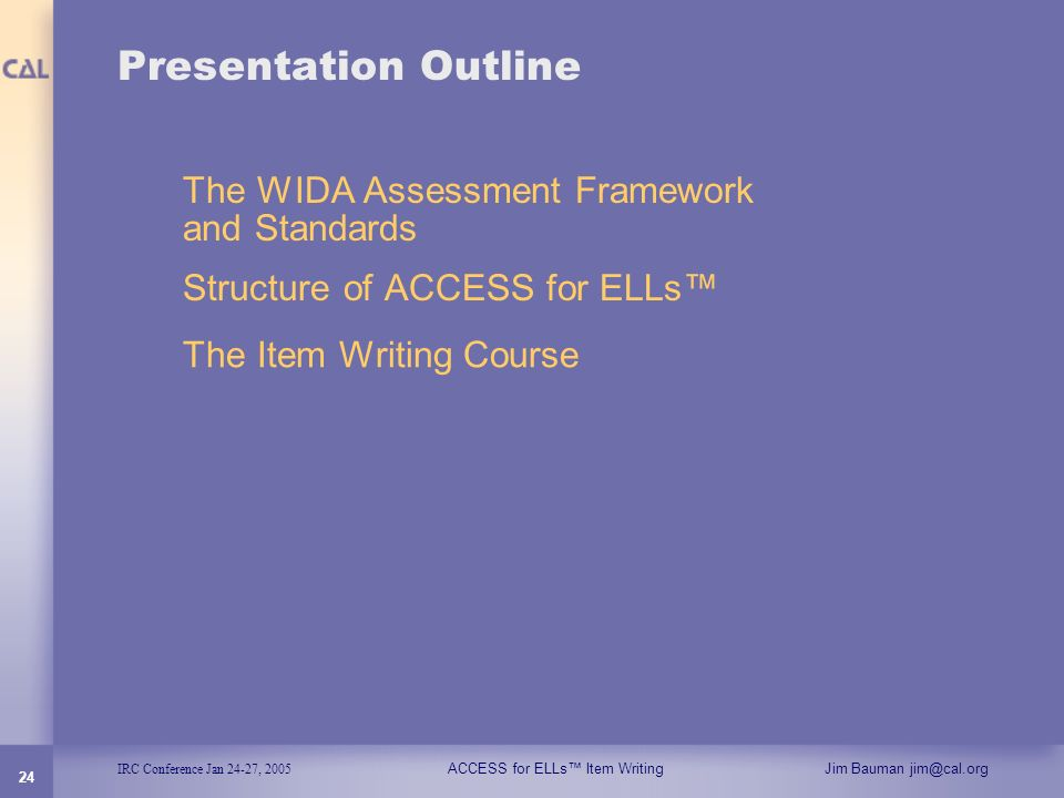 IRC Conference Jan 24-27, 2005 ACCESS for ELLs Item WritingJim Bauman jim@cal.org 24 Presentation Outline The WIDA Assessment Framework and Standards