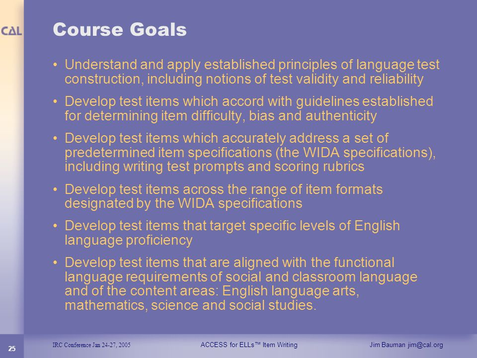 IRC Conference Jan 24-27, 2005 ACCESS for ELLs Item WritingJim Bauman jim@cal.org 25 Course Goals Understand and apply established principles of langu