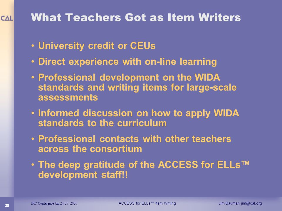 IRC Conference Jan 24-27, 2005 ACCESS for ELLs Item WritingJim Bauman jim@cal.org 38 What Teachers Got as Item Writers University credit or CEUs Direc
