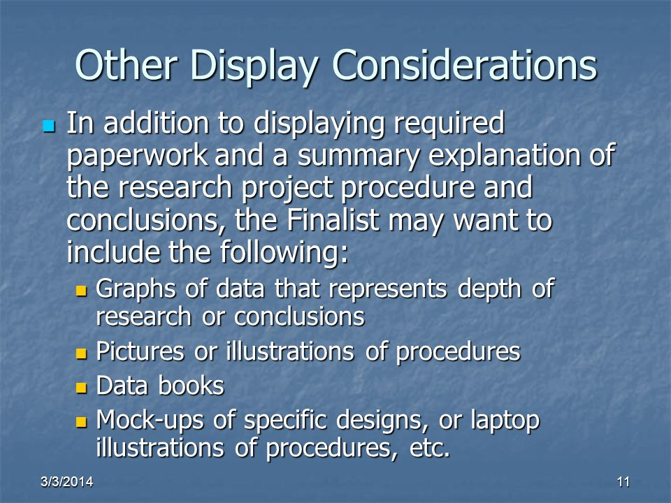 3/3/ Other Display Considerations In addition to displaying required paperwork and a summary explanation of the research project procedure and conclusions, the Finalist may want to include the following: In addition to displaying required paperwork and a summary explanation of the research project procedure and conclusions, the Finalist may want to include the following: Graphs of data that represents depth of research or conclusions Graphs of data that represents depth of research or conclusions Pictures or illustrations of procedures Pictures or illustrations of procedures Data books Data books Mock-ups of specific designs, or laptop illustrations of procedures, etc.