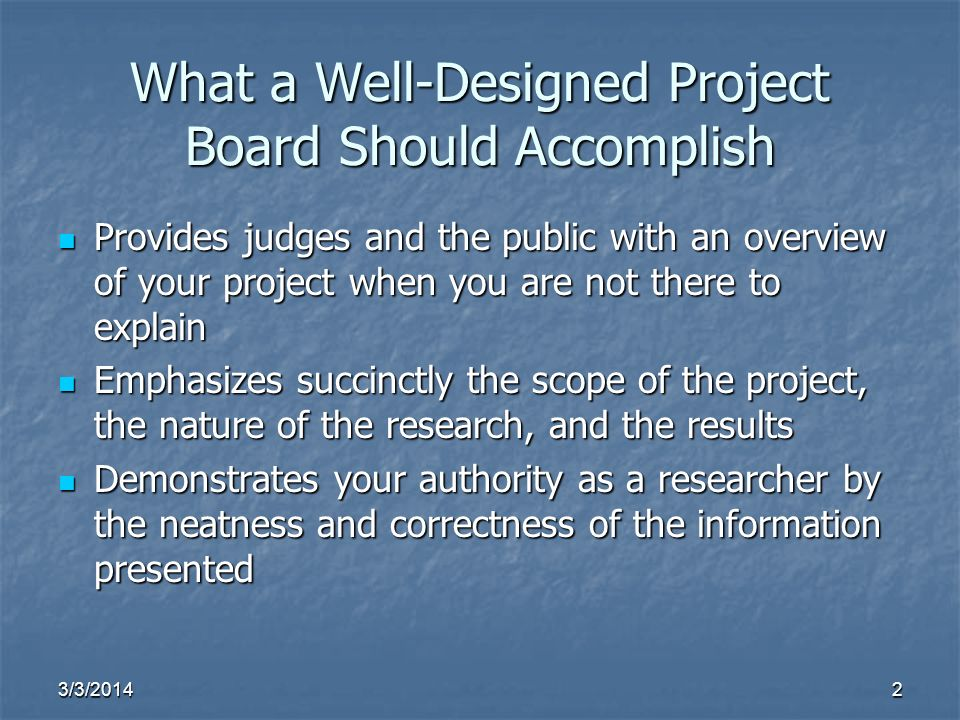 3/3/20142 What a Well-Designed Project Board Should Accomplish Provides judges and the public with an overview of your project when you are not there to explain Provides judges and the public with an overview of your project when you are not there to explain Emphasizes succinctly the scope of the project, the nature of the research, and the results Emphasizes succinctly the scope of the project, the nature of the research, and the results Demonstrates your authority as a researcher by the neatness and correctness of the information presented Demonstrates your authority as a researcher by the neatness and correctness of the information presented