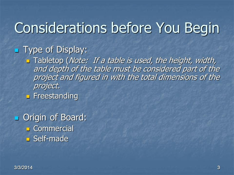 3/3/20143 Considerations before You Begin Type of Display: Type of Display: Tabletop (Note: If a table is used, the height, width, and depth of the table must be considered part of the project and figured in with the total dimensions of the project.