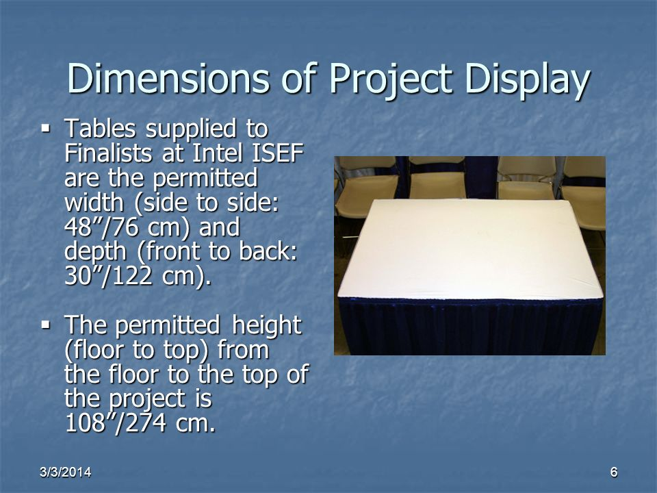 3/3/20146 Dimensions of Project Display Tables supplied to Finalists at Intel ISEF are the permitted width (side to side: 48/76 cm) and depth (front t