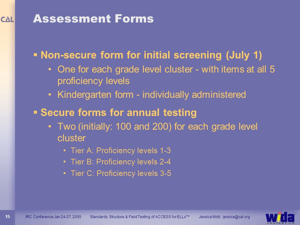 IRC Conference Jan 24-27, 2005 Standards, Structure & Field Testing of ACCESS for ELLs Jessica Motz jessica@cal.org 15 Assessment Forms Non-secure for