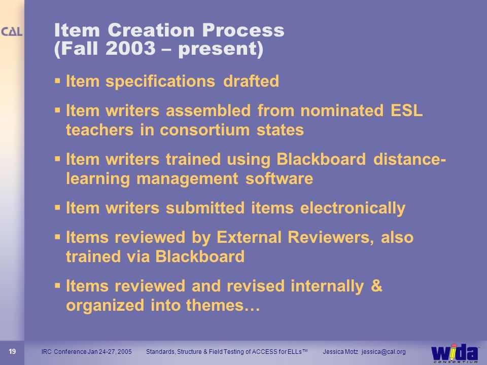 IRC Conference Jan 24-27, 2005 Standards, Structure & Field Testing of ACCESS for ELLs Jessica Motz jessica@cal.org 19 Item Creation Process (Fall 200