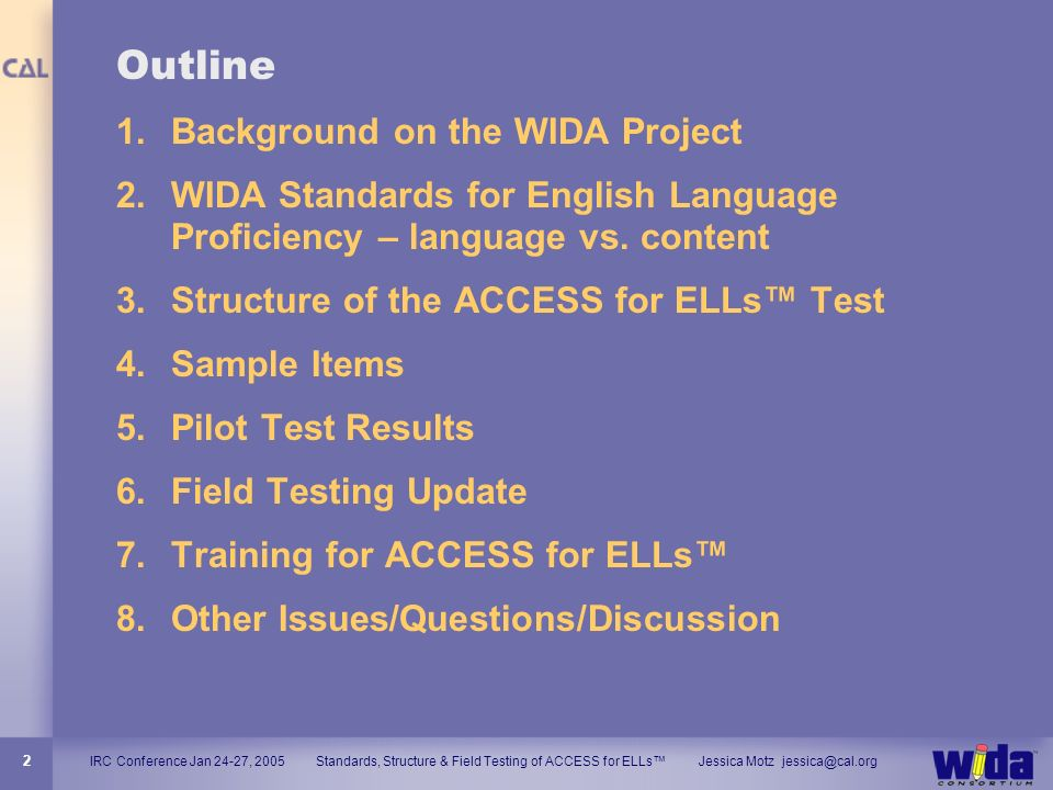 IRC Conference Jan 24-27, 2005 Standards, Structure & Field Testing of ACCESS for ELLs Jessica Motz jessica@cal.org 2 Outline 1.Background on the WIDA