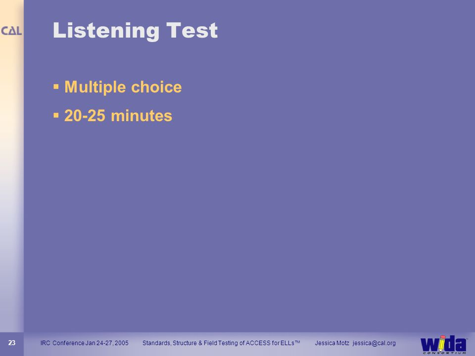 IRC Conference Jan 24-27, 2005 Standards, Structure & Field Testing of ACCESS for ELLs Jessica Motz jessica@cal.org 23 Listening Test Multiple choice