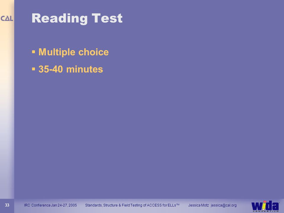 IRC Conference Jan 24-27, 2005 Standards, Structure & Field Testing of ACCESS for ELLs Jessica Motz jessica@cal.org 33 Reading Test Multiple choice 35