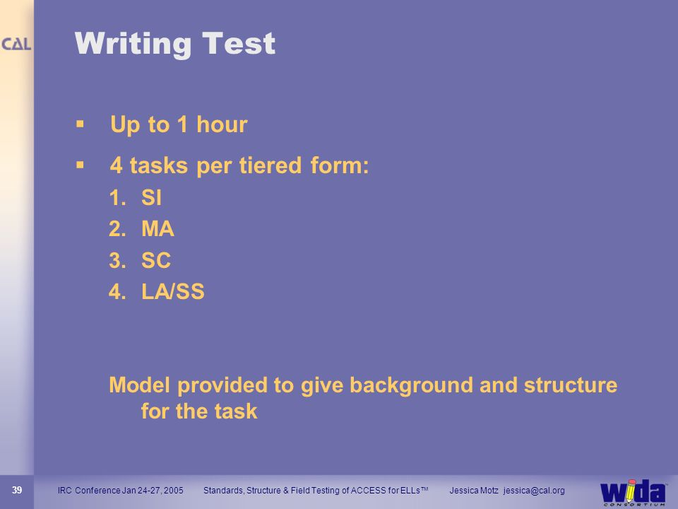 IRC Conference Jan 24-27, 2005 Standards, Structure & Field Testing of ACCESS for ELLs Jessica Motz jessica@cal.org 39 Writing Test Up to 1 hour 4 tas