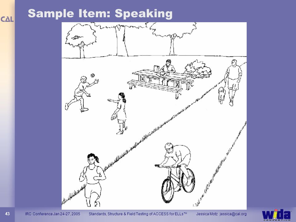 IRC Conference Jan 24-27, 2005 Standards, Structure & Field Testing of ACCESS for ELLs Jessica Motz jessica@cal.org 43 Sample Item: Speaking