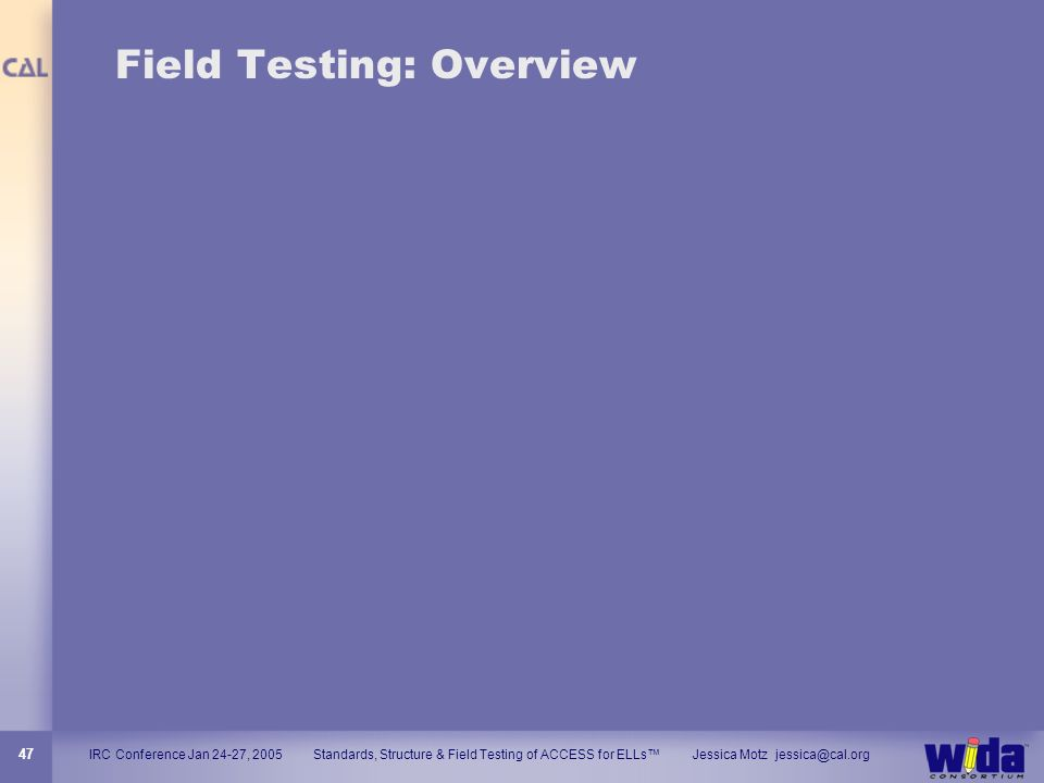IRC Conference Jan 24-27, 2005 Standards, Structure & Field Testing of ACCESS for ELLs Jessica Motz jessica@cal.org 47 Field Testing: Overview