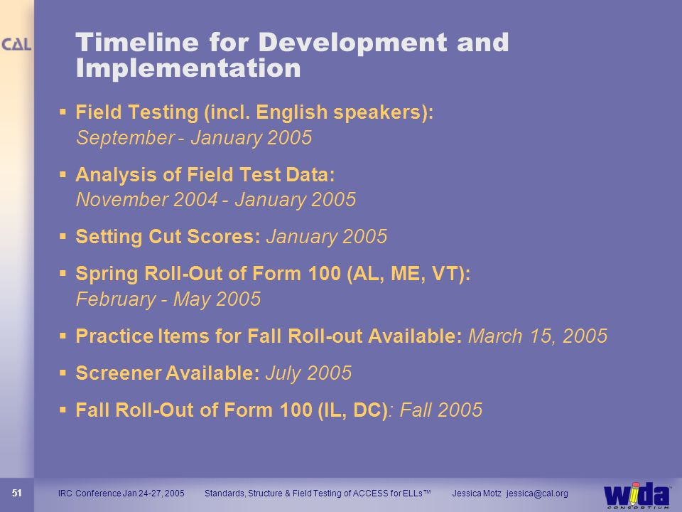 IRC Conference Jan 24-27, 2005 Standards, Structure & Field Testing of ACCESS for ELLs Jessica Motz jessica@cal.org 51 Timeline for Development and Im