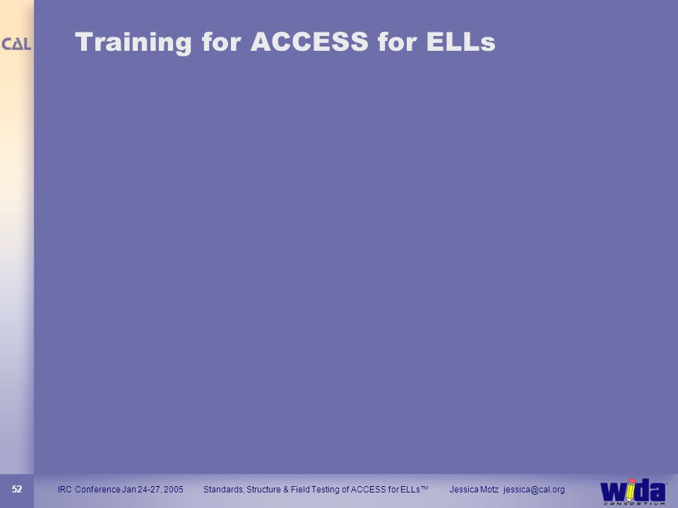 IRC Conference Jan 24-27, 2005 Standards, Structure & Field Testing of ACCESS for ELLs Jessica Motz jessica@cal.org 52 Training for ACCESS for ELLs