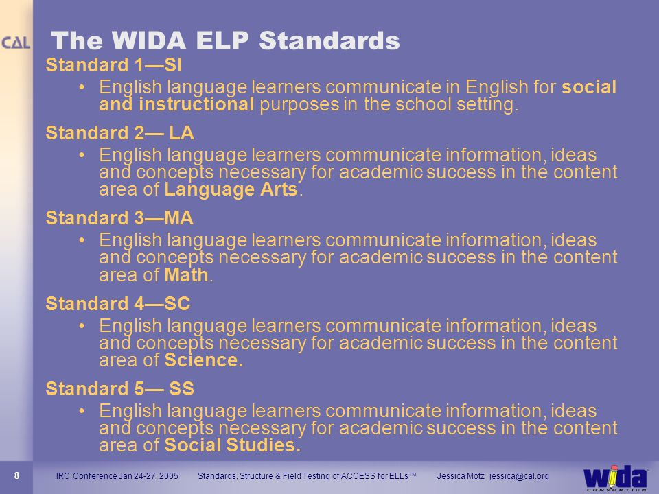 IRC Conference Jan 24-27, 2005 Standards, Structure & Field Testing of ACCESS for ELLs Jessica Motz jessica@cal.org 8 The WIDA ELP Standards Standard