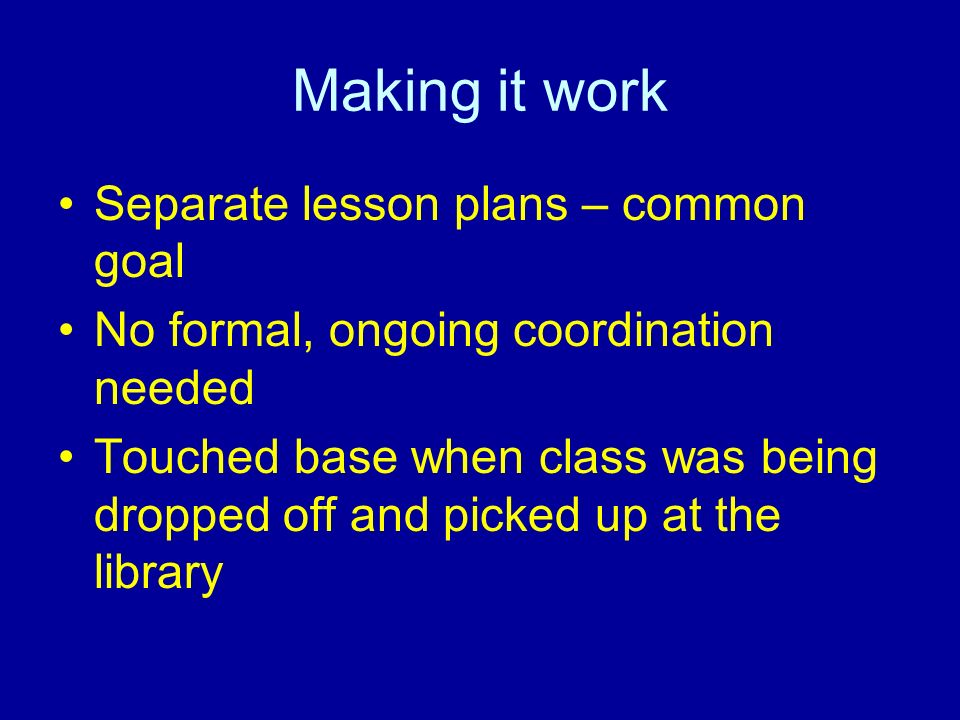 Making it work Separate lesson plans – common goal No formal, ongoing coordination needed Touched base when class was being dropped off and picked up
