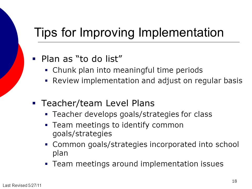 Last Revised 5/27/11 18 Tips for Improving Implementation Plan as to do list Chunk plan into meaningful time periods Review implementation and adjust on regular basis Teacher/team Level Plans Teacher develops goals/strategies for class Team meetings to identify common goals/strategies Common goals/strategies incorporated into school plan Team meetings around implementation issues