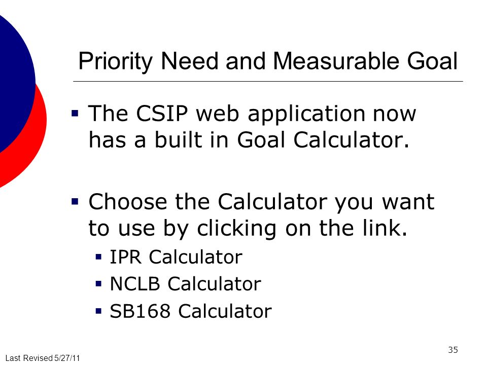 Last Revised 5/27/11 Priority Need and Measurable Goal The CSIP web application now has a built in Goal Calculator.