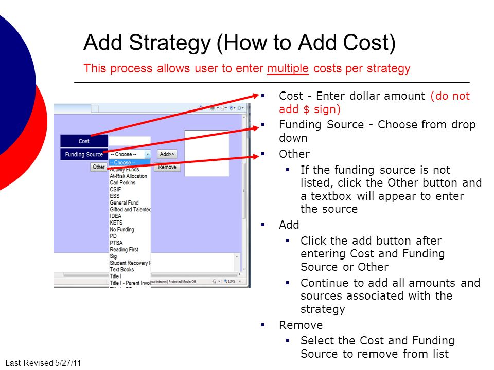 Last Revised 5/27/11 Add Strategy (How to Add Cost) Cost - Enter dollar amount (do not add $ sign) Funding Source - Choose from drop down Other If the funding source is not listed, click the Other button and a textbox will appear to enter the source Add Click the add button after entering Cost and Funding Source or Other Continue to add all amounts and sources associated with the strategy Remove Select the Cost and Funding Source to remove from list This process allows user to enter multiple costs per strategy