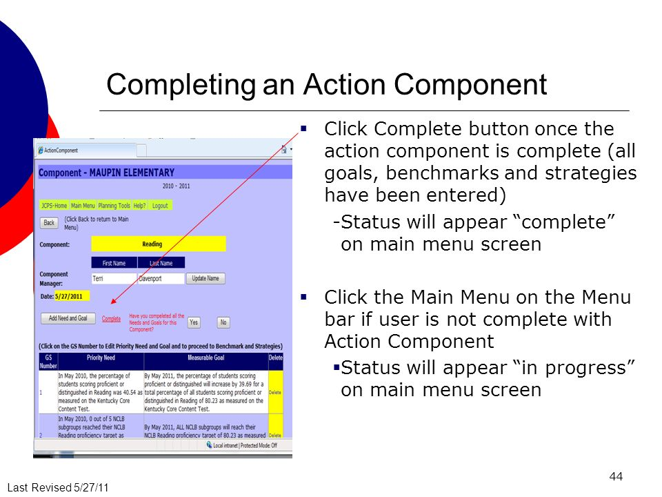 Last Revised 5/27/11 44 Completing an Action Component Click Complete button once the action component is complete (all goals, benchmarks and strategies have been entered) -Status will appear complete on main menu screen Click the Main Menu on the Menu bar if user is not complete with Action Component Status will appear in progress on main menu screen