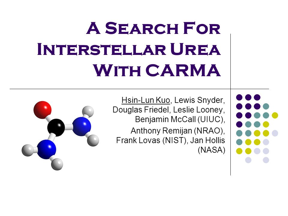 A Search For Interstellar Urea With CARMA Hsin-Lun Kuo, Lewis Snyder, Douglas Friedel, Leslie Looney, Benjamin McCall (UIUC), Anthony Remijan (NRAO),