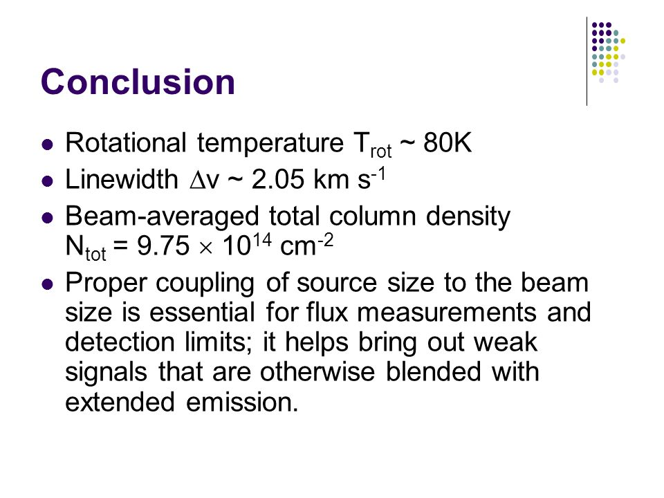 Conclusion Rotational temperature T rot ~ 80K Linewidth v ~ 2.05 km s -1 Beam-averaged total column density N tot = 9.75 10 14 cm -2 Proper coupling of source size to the beam size is essential for flux measurements and detection limits; it helps bring out weak signals that are otherwise blended with extended emission.