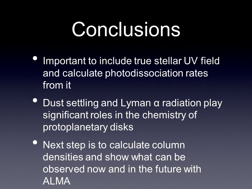 Conclusions Important to include true stellar UV field and calculate photodissociation rates from it Dust settling and Lyman α radiation play significant roles in the chemistry of protoplanetary disks Next step is to calculate column densities and show what can be observed now and in the future with ALMA
