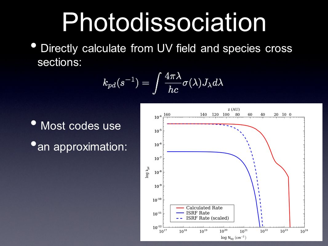 Directly calculate from UV field and species cross sections: Most codes use an approximation: Photodissociation