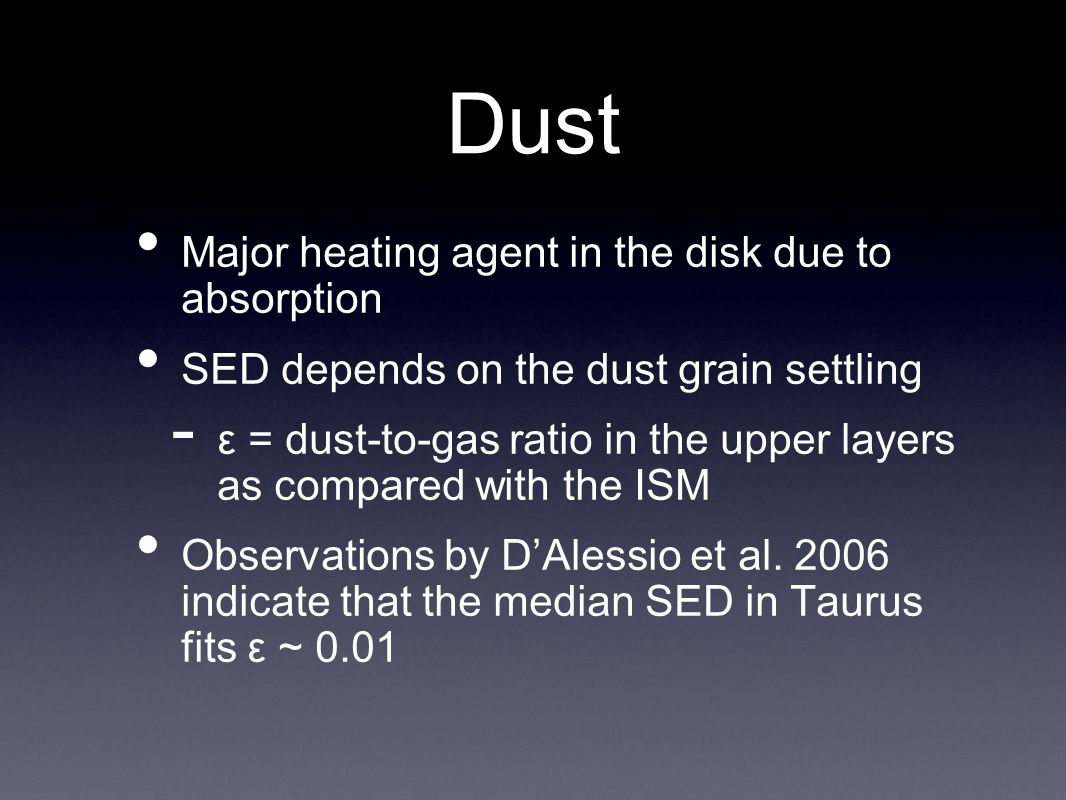 Dust Major heating agent in the disk due to absorption SED depends on the dust grain settling - ε = dust-to-gas ratio in the upper layers as compared with the ISM Observations by DAlessio et al.