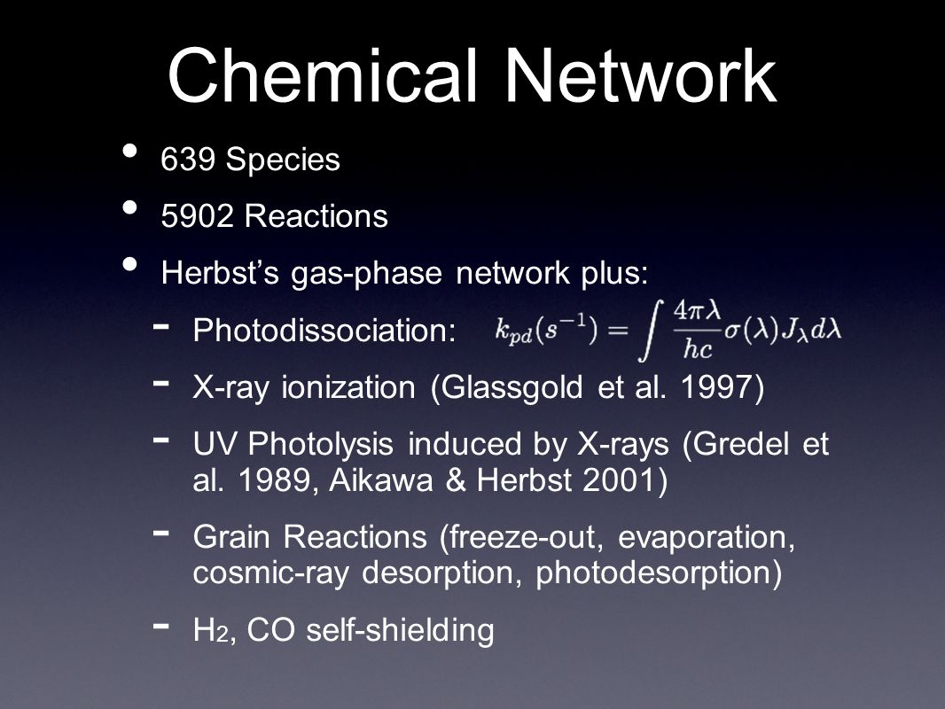 Chemical Network 639 Species 5902 Reactions Herbsts gas-phase network plus: - Photodissociation: - X-ray ionization (Glassgold et al.
