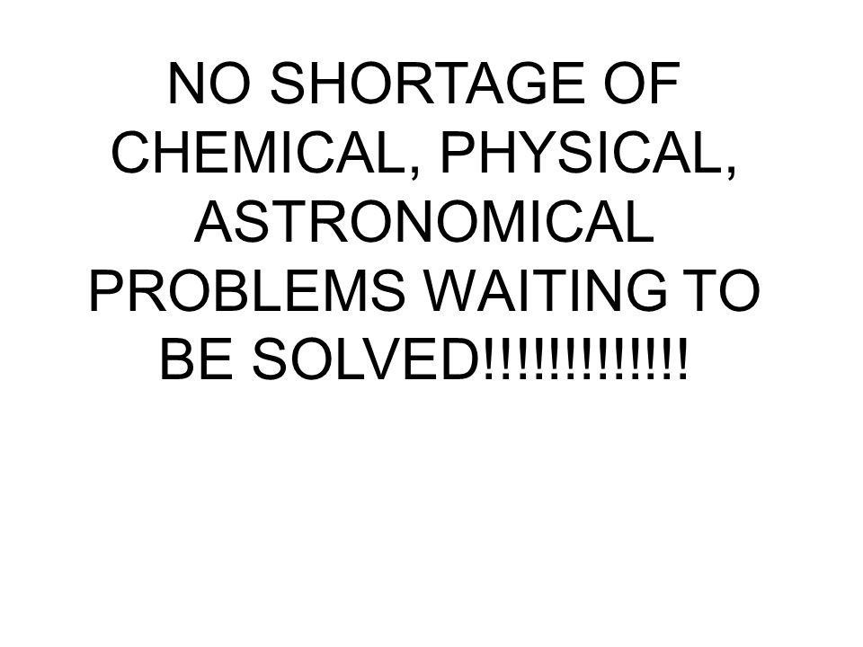 NO SHORTAGE OF CHEMICAL, PHYSICAL, ASTRONOMICAL PROBLEMS WAITING TO BE SOLVED!!!!!!!!!!!!!