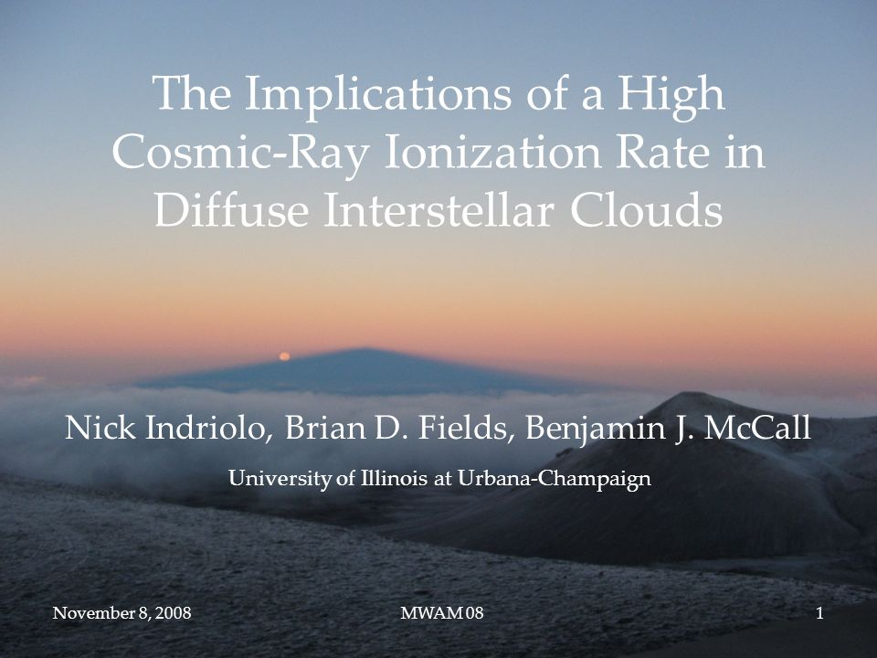 November 8, 2008MWAM 081 The Implications of a High Cosmic-Ray Ionization Rate in Diffuse Interstellar Clouds Nick Indriolo, Brian D.