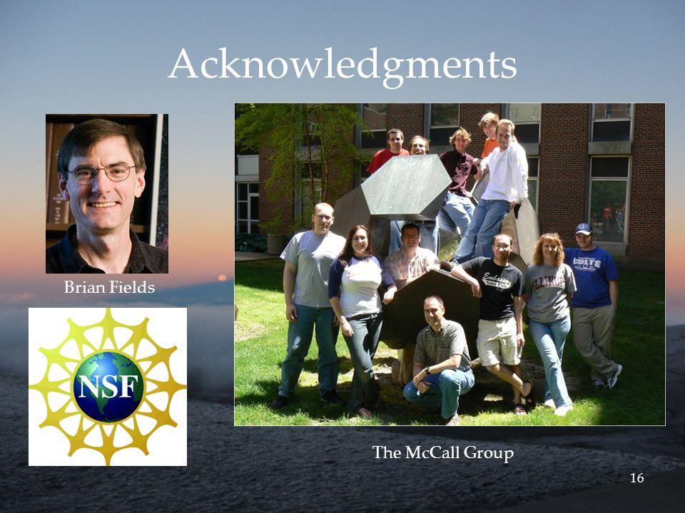 16 Acknowledgments Brian Fields The McCall Group
