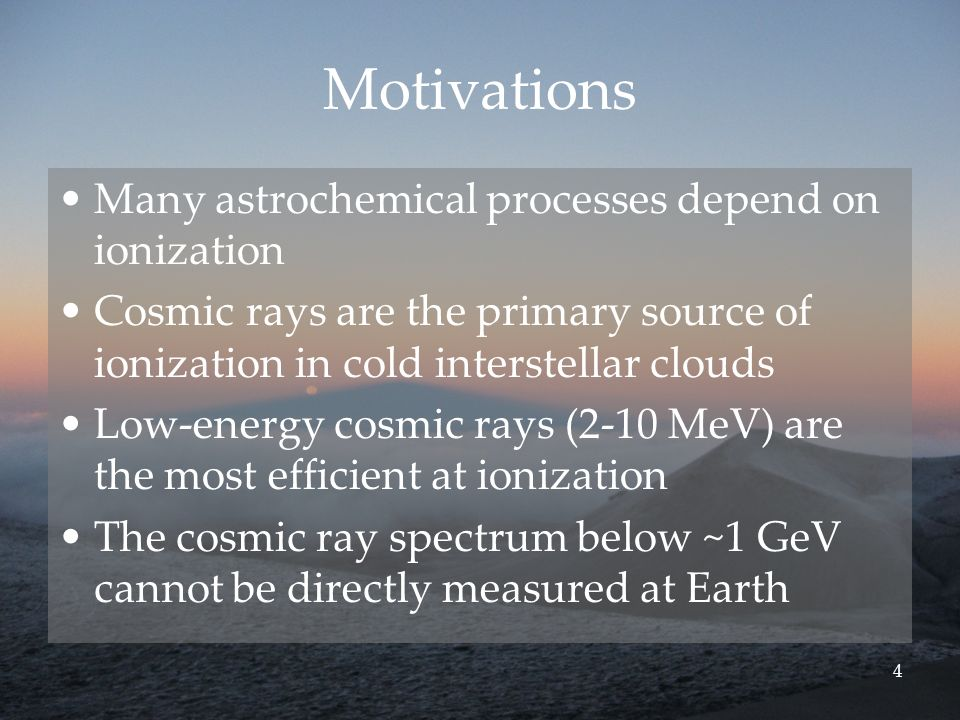 4 Motivations Many astrochemical processes depend on ionization Cosmic rays are the primary source of ionization in cold interstellar clouds Low-energy cosmic rays (2-10 MeV) are the most efficient at ionization The cosmic ray spectrum below ~1 GeV cannot be directly measured at Earth