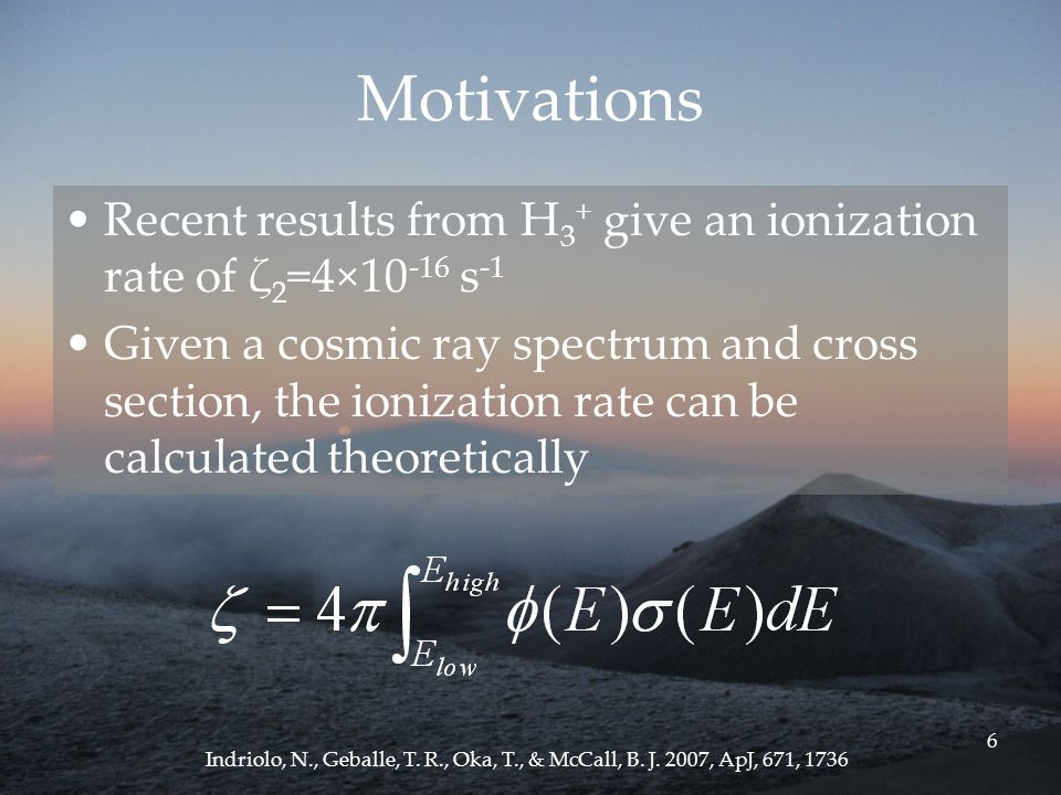 6 Motivations Recent results from H 3 + give an ionization rate of ζ 2 =4× s -1 Given a cosmic ray spectrum and cross section, the ionization rate can be calculated theoretically Indriolo, N., Geballe, T.
