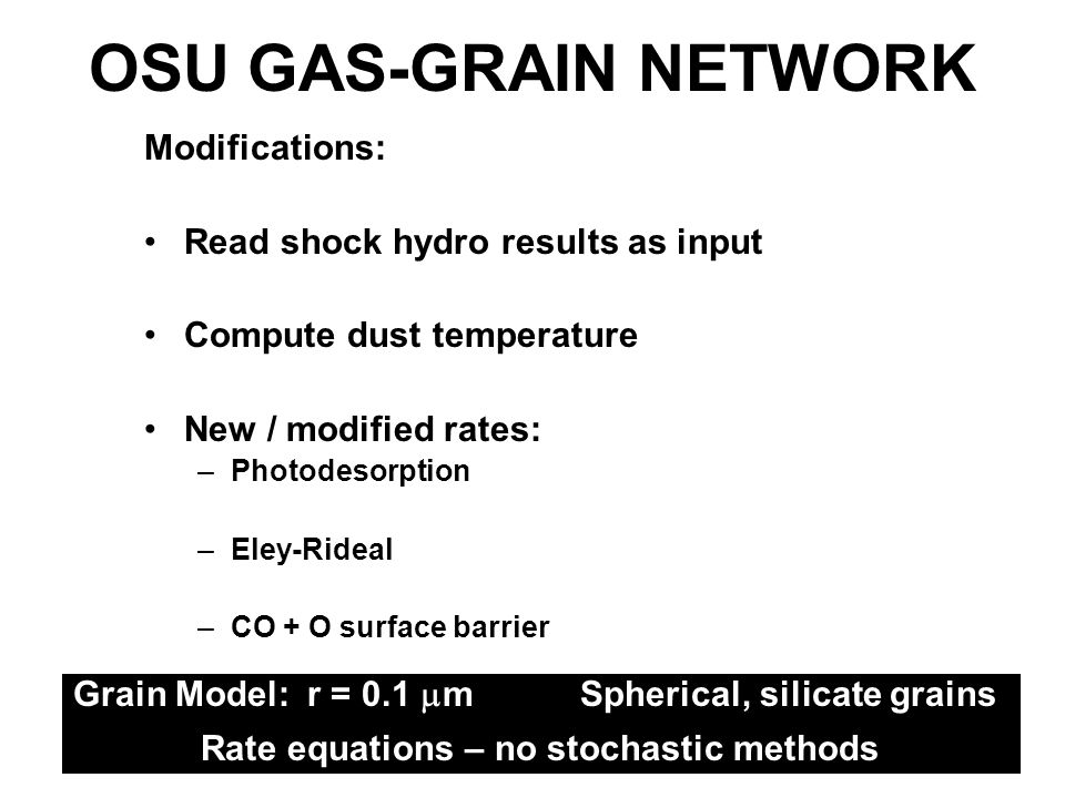 Modifications: Read shock hydro results as input Compute dust temperature New / modified rates: –Photodesorption –Eley-Rideal –CO + O surface barrier OSU GAS-GRAIN NETWORK Grain Model: r = 0.1 m Spherical, silicate grains Rate equations – no stochastic methods