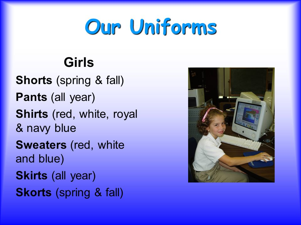 Our Uniforms Girls Shorts (spring & fall) Pants (all year) Shirts (red, white, royal & navy blue Sweaters (red, white and blue) Skirts (all year) Skorts (spring & fall)