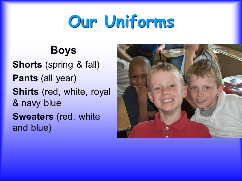Our Uniforms Boys Shorts (spring & fall) Pants (all year) Shirts (red, white, royal & navy blue Sweaters (red, white and blue)