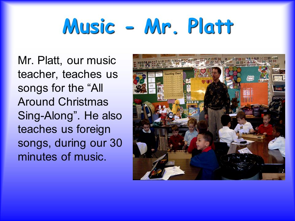 Music - Mr. Platt Mr. Platt, our music teacher, teaches us songs for the All Around Christmas Sing-Along. He also teaches us foreign songs, during our