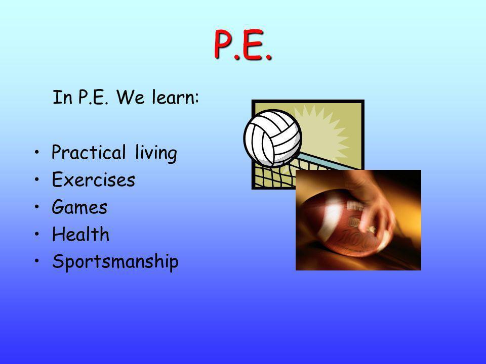 P.E. In P.E. We learn: Practical living Exercises Games Health Sportsmanship