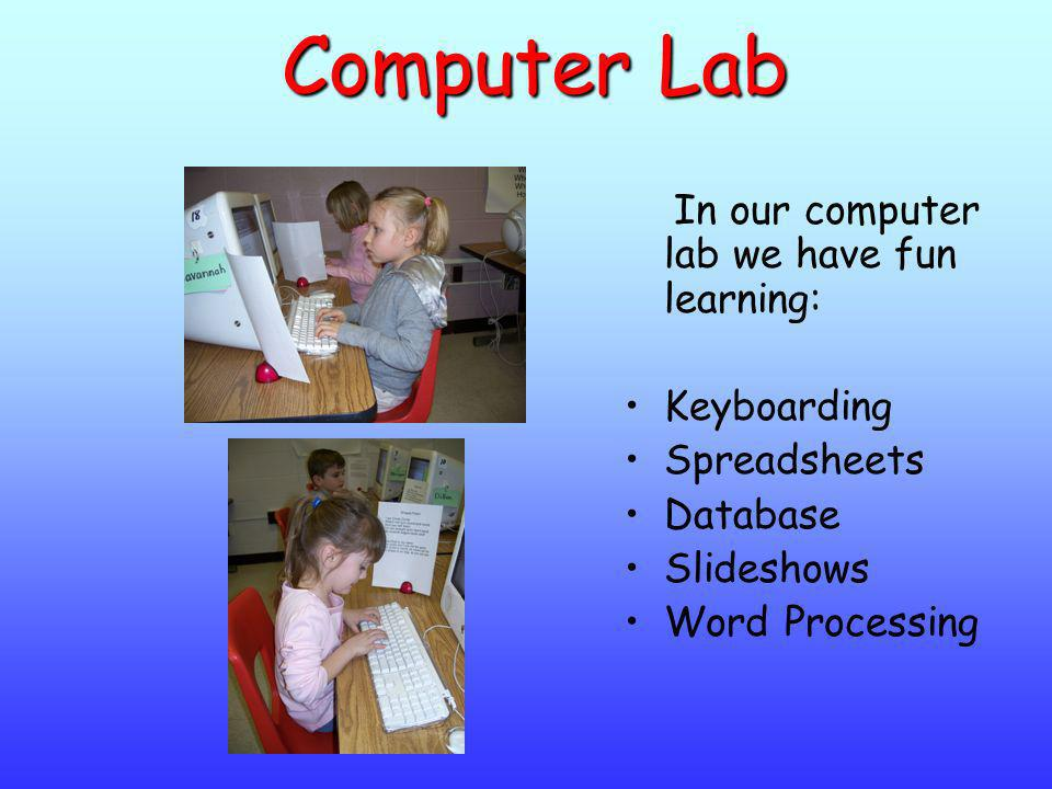 Computer Lab In our computer lab we have fun learning: Keyboarding Spreadsheets Database Slideshows Word Processing