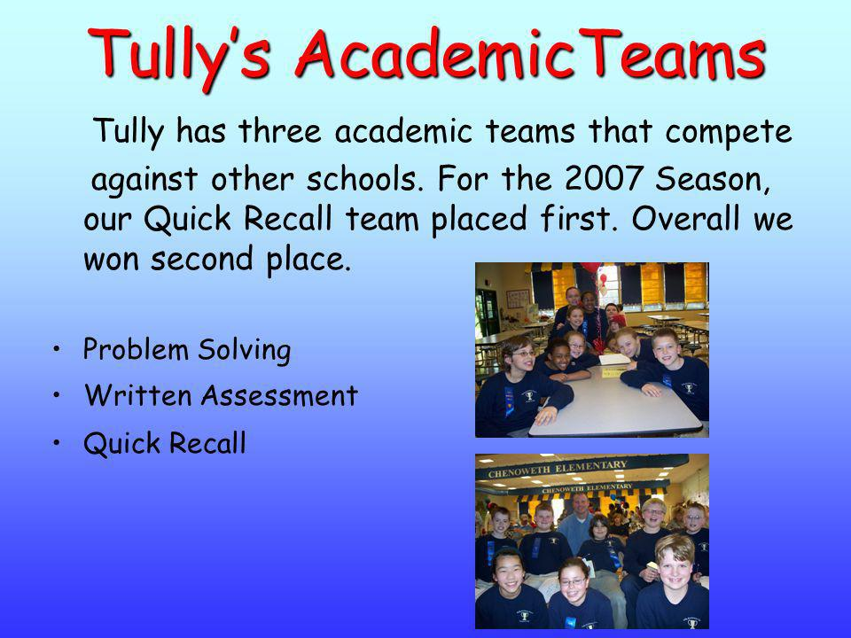 Tullys AcademicTeams Tully has three academic teams that compete against other schools. For the 2007 Season, our Quick Recall team placed first. Overa