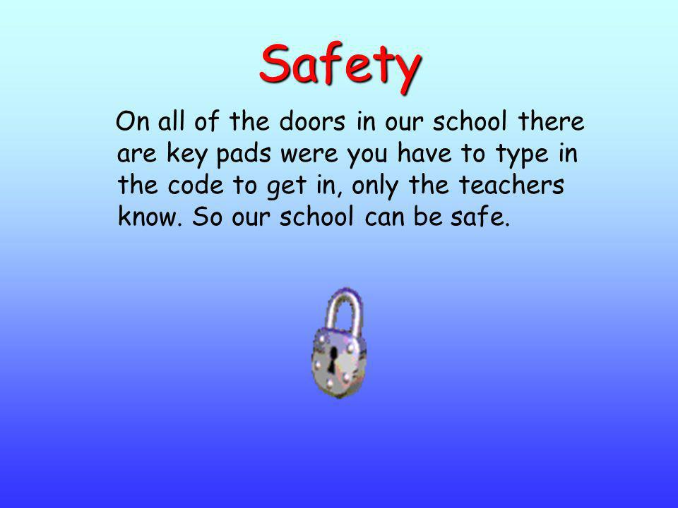 Safety On all of the doors in our school there are key pads were you have to type in the code to get in, only the teachers know. So our school can be
