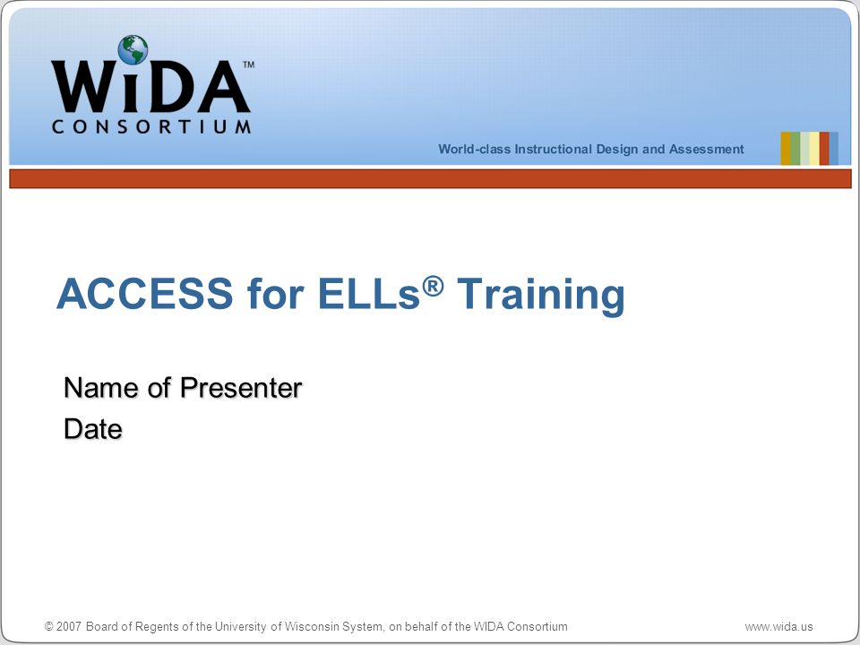 © 2007 Board of Regents of the University of Wisconsin System, on behalf of the WIDA Consortium www.wida.us ACCESS for ELLs ® Training Name of Presenter Date