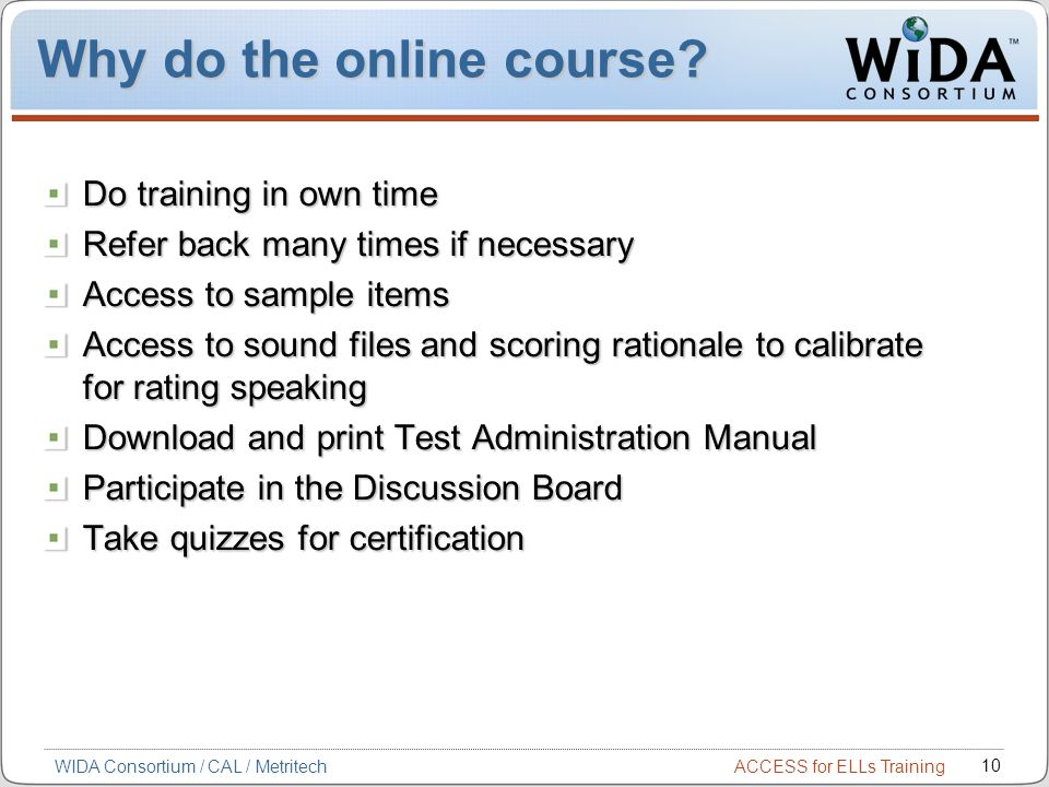 ACCESS for ELLs Training 10 WIDA Consortium / CAL / Metritech Why do the online course.