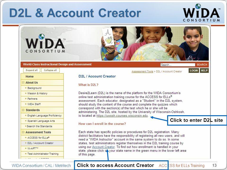 ACCESS for ELLs Training 13 WIDA Consortium / CAL / Metritech D2L & Account Creator Click to enter D2L site Click to access Account Creator