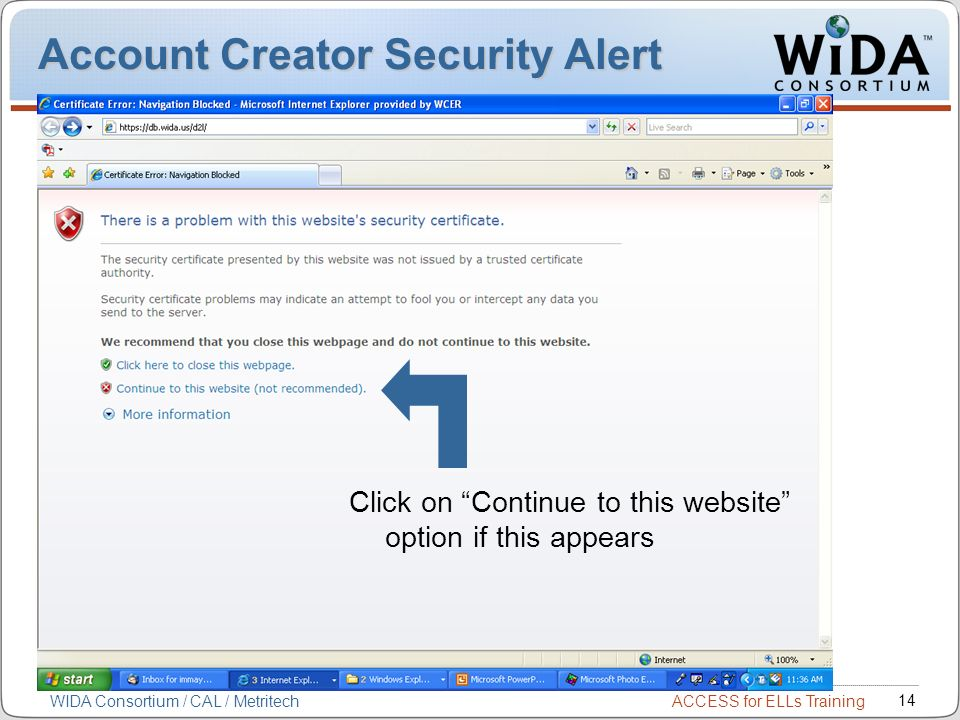 ACCESS for ELLs Training 14 WIDA Consortium / CAL / Metritech Account Creator Security Alert Click on Continue to this website option if this appears