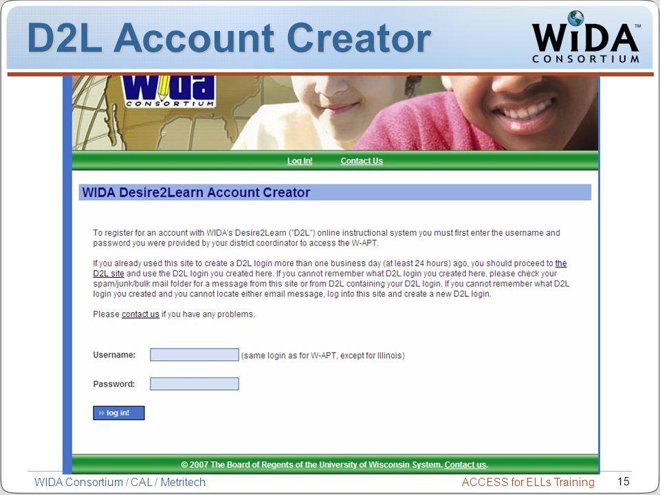 ACCESS for ELLs Training 15 WIDA Consortium / CAL / Metritech D2L Account Creator