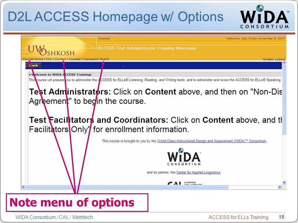 ACCESS for ELLs Training 18 WIDA Consortium / CAL / Metritech Note menu of options D2L ACCESS Homepage w/ Options
